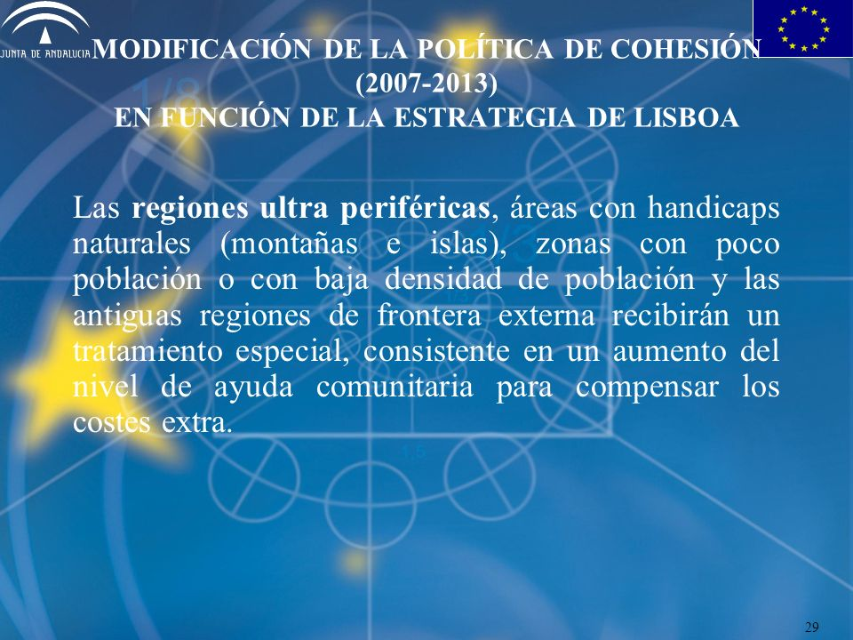 MODIFICACIÓN DE LA POLÍTICA DE COHESIÓN (2007-2013) EN FUNCIÓN DE LA ESTRATEGIA DE LISBOA Las regiones ultra periféricas, áreas con handicaps naturales (montañas e islas), zonas con poco población o con baja densidad de población y las antiguas regiones de frontera externa recibirán un tratamiento especial, consistente en un aumento del nivel de ayuda comunitaria para compensar los costes extra.