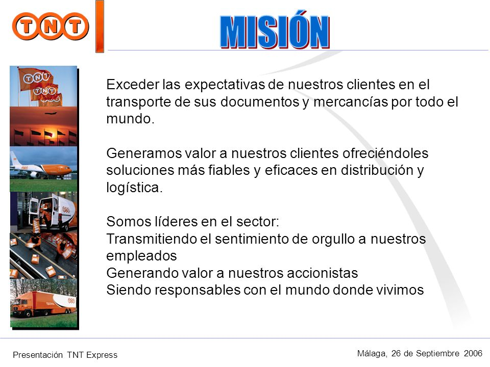 Presentación TNT Express Málaga, 26 de Septiembre 2006 Nos esforzamos para aportar más: delivering more Aportar más es siempre hacer algo adicional, superar las dificultades, ir más allá del mero cumplimiento de las normas, cambiar paradigmas, ir siempre por delante.