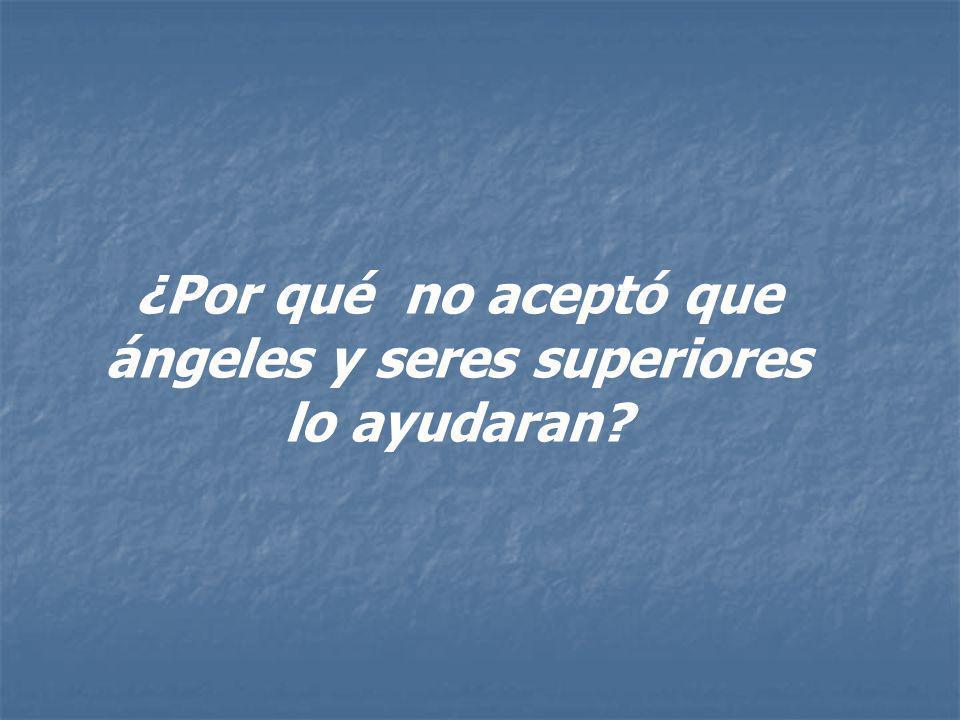 ¿Por qué no aceptó que ángeles y seres superiores lo ayudaran?