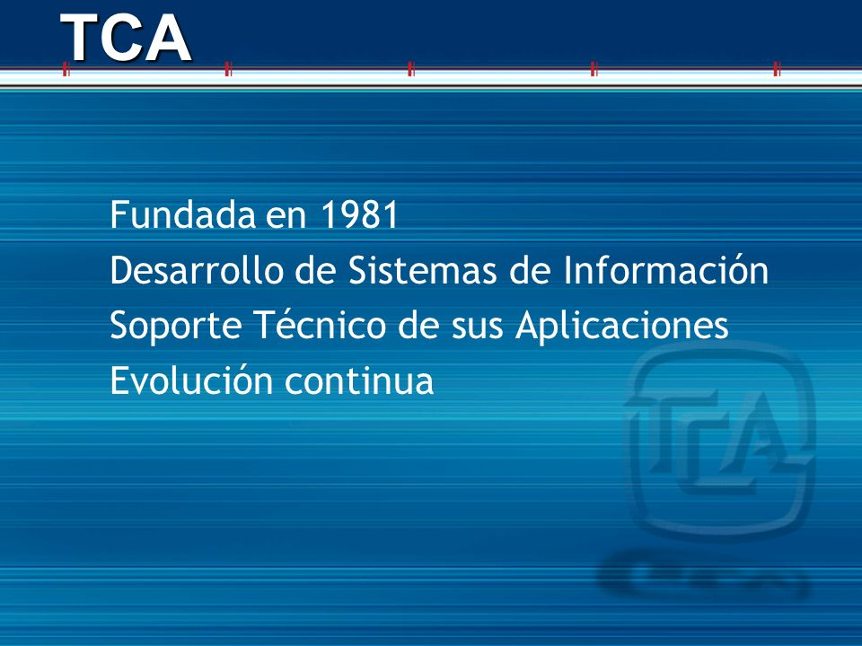 TCATCA Fundada en 1981 Desarrollo de Sistemas de Información Soporte Técnico de sus Aplicaciones Evolución continua