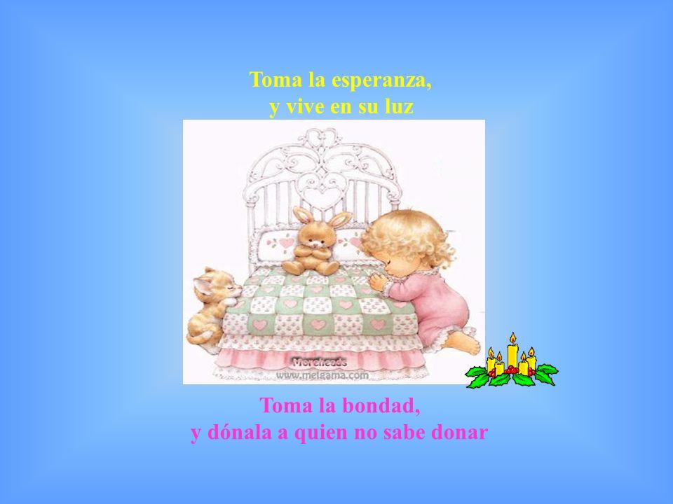 Toma la esperanza, y vive en su luz Toma la bondad, y dónala a quien no sabe donar