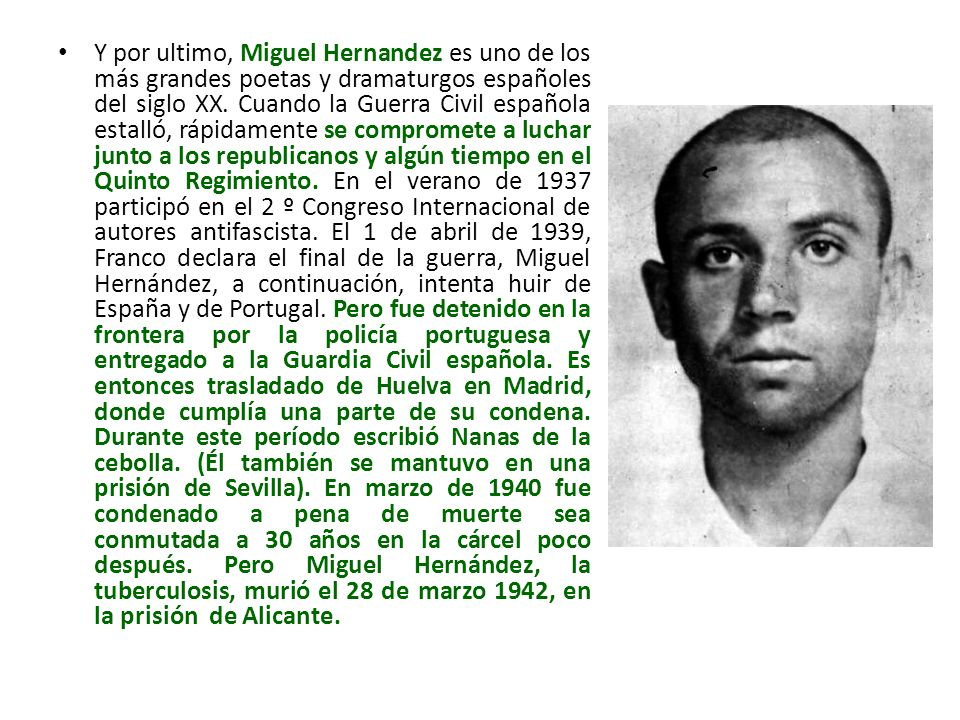 Y por ultimo, Miguel Hernandez es uno de los más grandes poetas y dramaturgos españoles del siglo XX. Cuando la Guerra Civil española estalló, rápidam