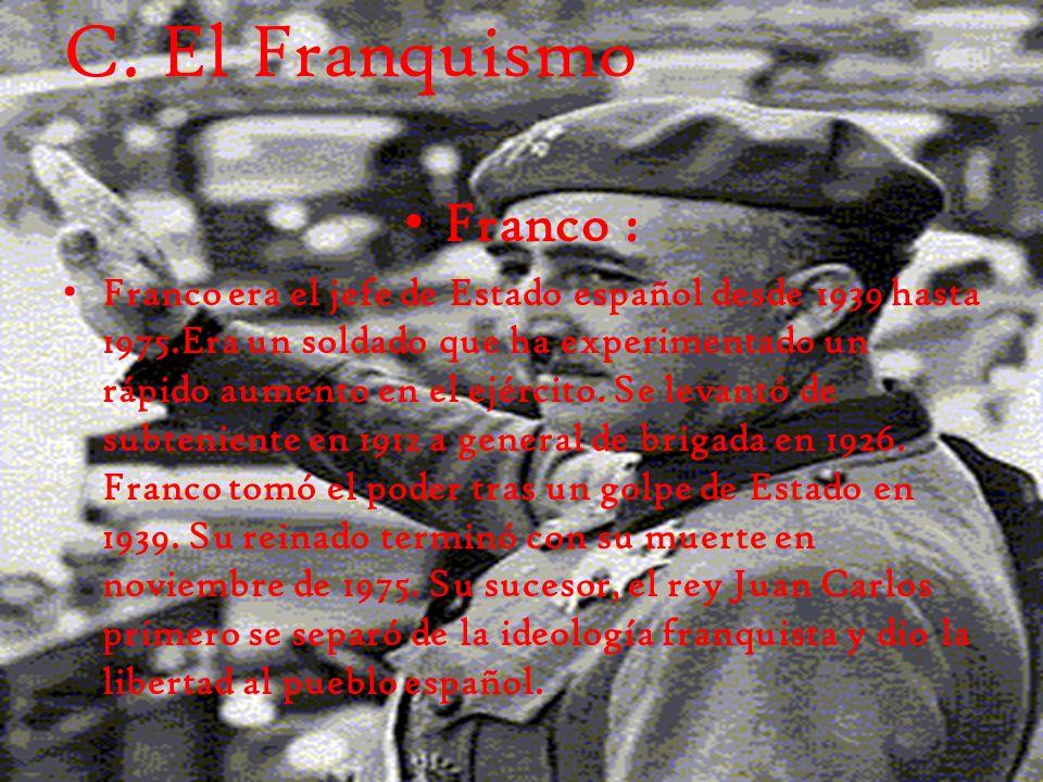 C. El Franquismo Franco : Franco era el jefe de Estado español desde 1939 hasta 1975.Era un soldado que ha experimentado un rápido aumento en el ejérc
