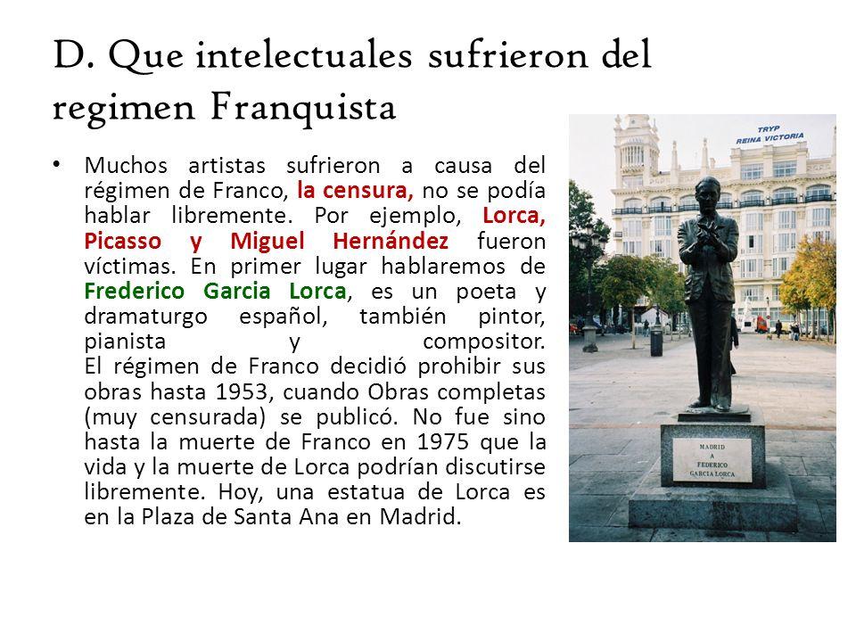 D. Que intelectuales sufrieron del regimen Franquista Muchos artistas sufrieron a causa del régimen de Franco, la censura, no se podía hablar libremen