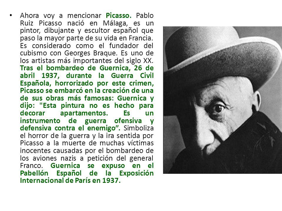Ahora voy a mencionar Picasso. Pablo Ruiz Picasso nació en Málaga, es un pintor, dibujante y escultor español que paso la mayor parte de su vida en Fr