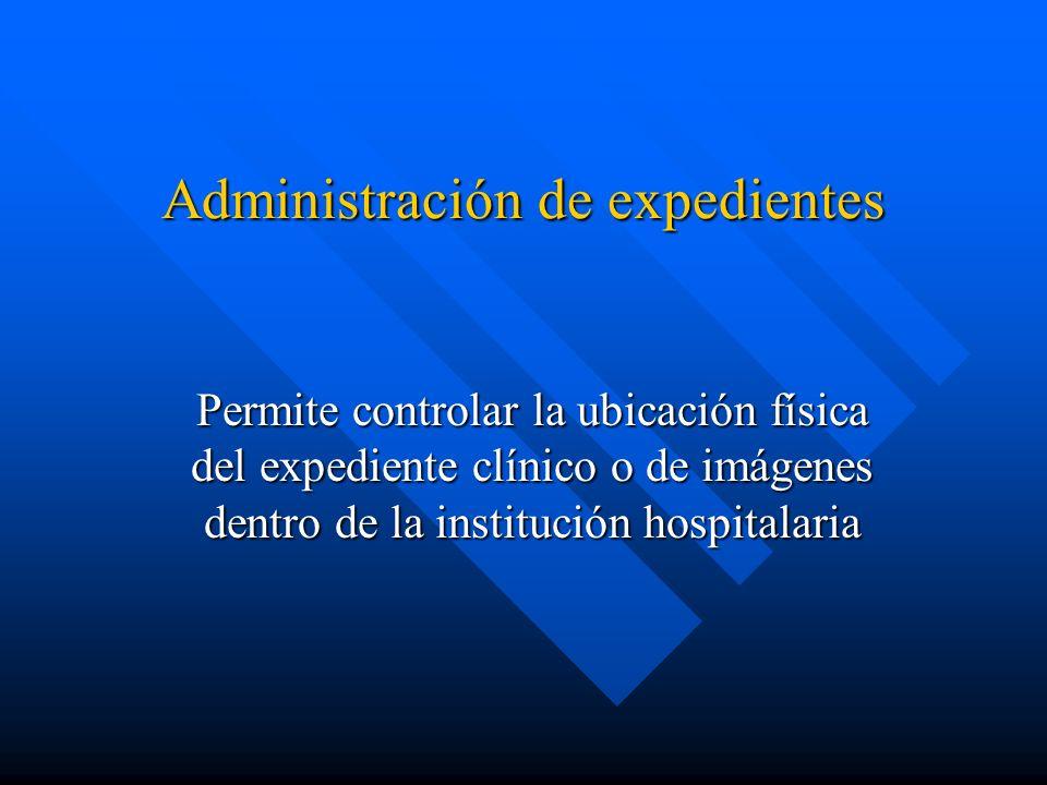 Administración de expedientes Permite controlar la ubicación física del expediente clínico o de imágenes dentro de la institución hospitalaria