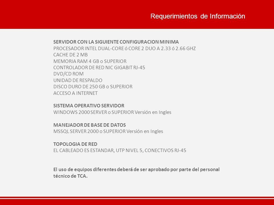 Requerimientos de Información SERVIDOR CON LA SIGUIENTE CONFIGURACION MINIMA PROCESADOR INTEL DUAL-CORE ó CORE 2 DUO A 2.33 ó 2.66 GHZ CACHE DE 2 MB MEMORIA RAM 4 GB o SUPERIOR CONTROLADOR DE RED NIC GIGABIT RJ-45 DVD/CD ROM UNIDAD DE RESPALDO DISCO DURO DE 250 GB o SUPERIOR ACCESO A INTERNET SISTEMA OPERATIVO SERVIDOR WINDOWS 2000 SERVER o SUPERIOR Versión en Ingles MANEJADOR DE BASE DE DATOS MSSQL SERVER 2000 o SUPERIOR Versión en Ingles TOPOLOGIA DE RED EL CABLEADO ES ESTANDAR, UTP NIVEL 5, CONECTIVOS RJ-45 El uso de equipos diferentes deberá de ser aprobado por parte del personal técnico de TCA.