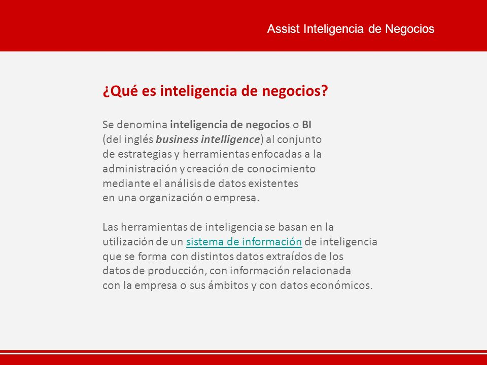 Assist Inteligencia de Negocios ¿Qué es inteligencia de negocios? Se denomina inteligencia de negocios o BI (del inglés business intelligence) al conj