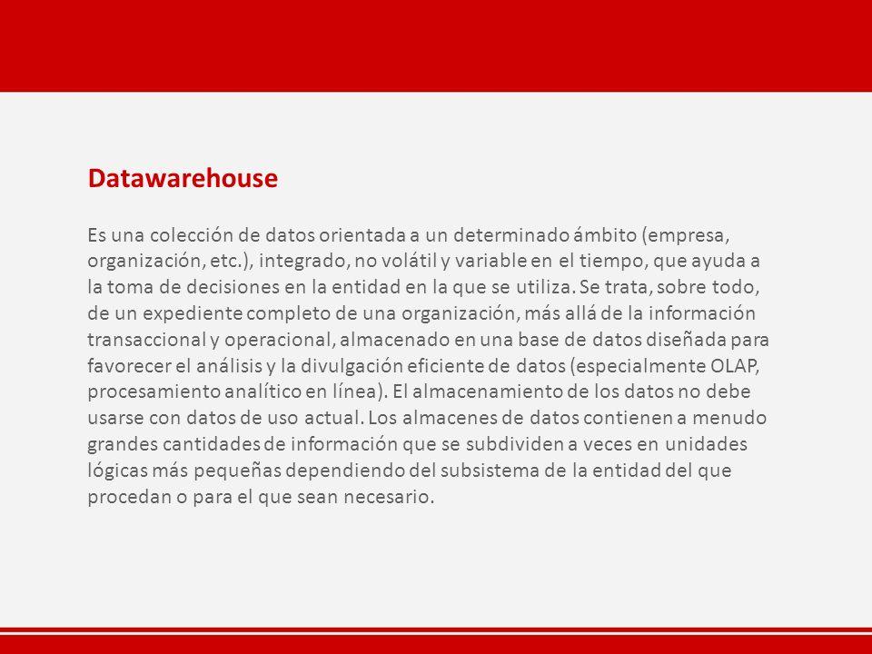 Datawarehouse Es una colección de datos orientada a un determinado ámbito (empresa, organización, etc.), integrado, no volátil y variable en el tiempo, que ayuda a la toma de decisiones en la entidad en la que se utiliza.