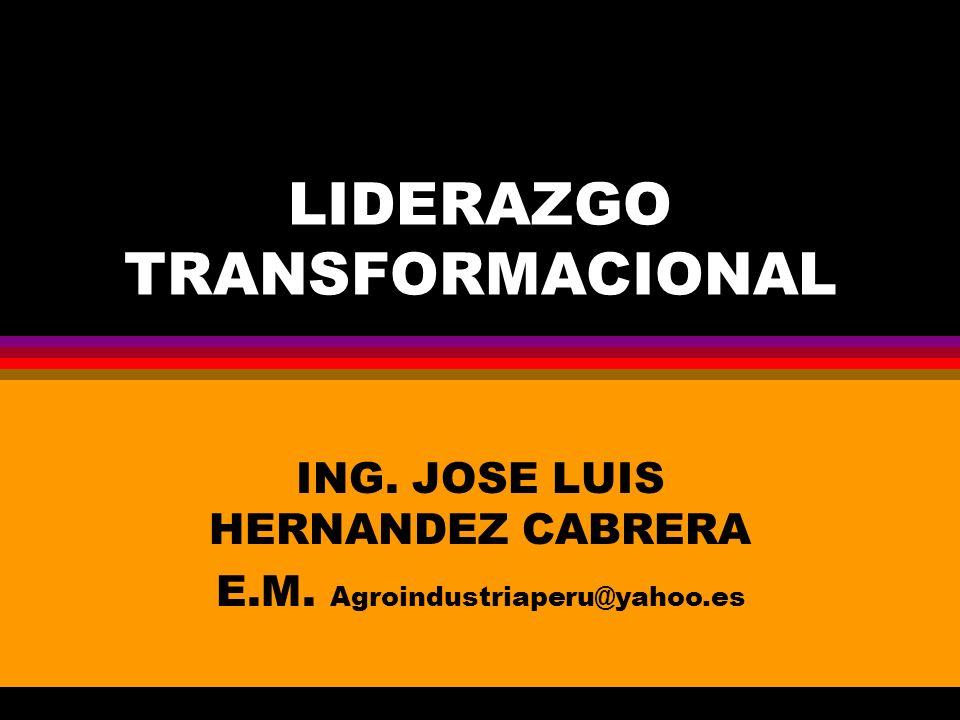 LIDERAZGO TRANSFORMACIONAL ING. JOSE LUIS HERNANDEZ CABRERA E.M. Agroindustriaperu@yahoo.es