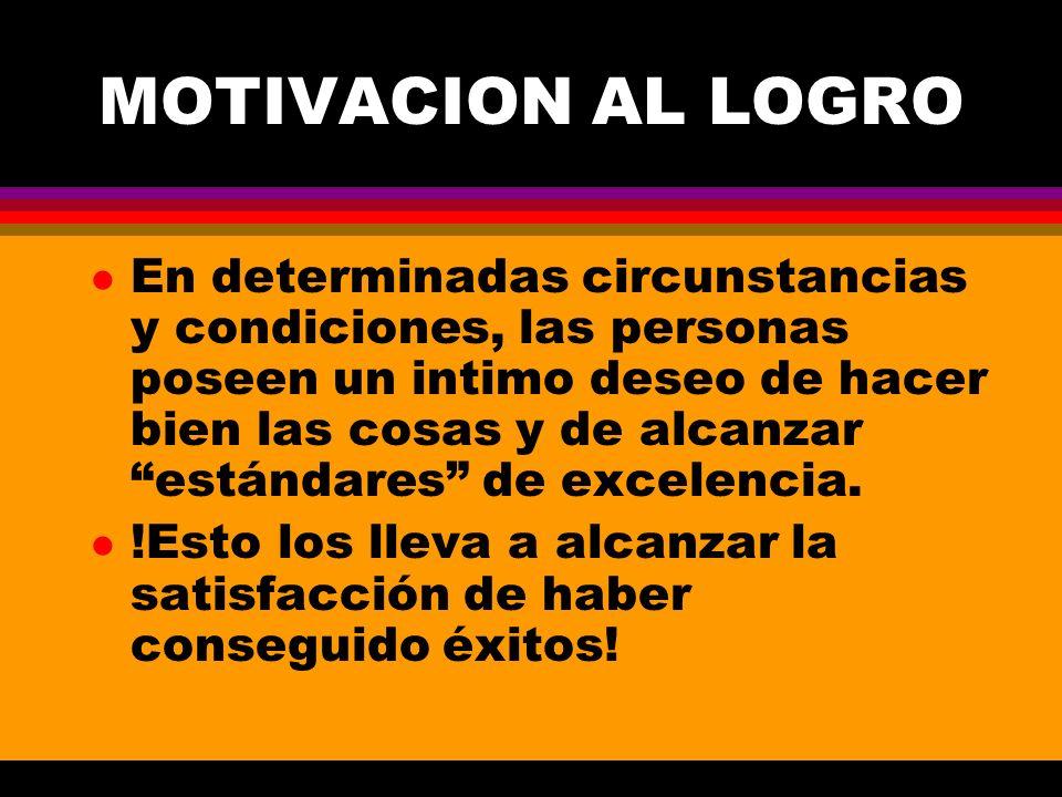 MOTIVACION AL LOGRO l En determinadas circunstancias y condiciones, las personas poseen un intimo deseo de hacer bien las cosas y de alcanzar estándar