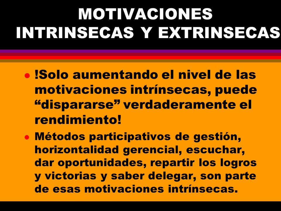 MOTIVACIONES INTRINSECAS Y EXTRINSECAS l !Solo aumentando el nivel de las motivaciones intrínsecas, puede dispararse verdaderamente el rendimiento! l