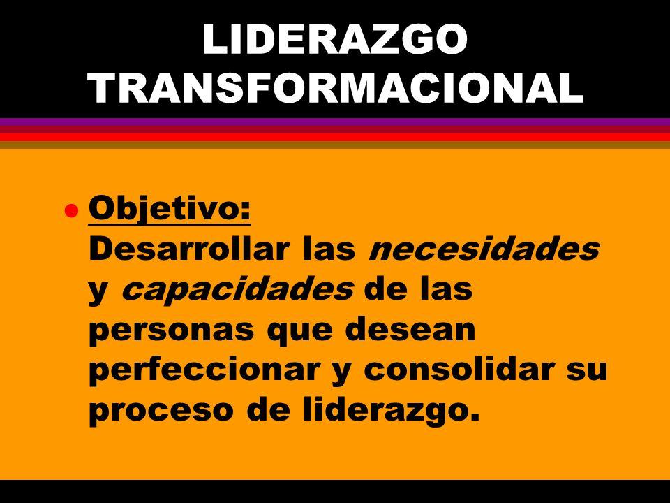 LIDERAZGO TRANSFORMACIONAL l Objetivo: Desarrollar las necesidades y capacidades de las personas que desean perfeccionar y consolidar su proceso de li