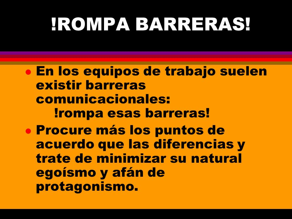 !ROMPA BARRERAS! l En los equipos de trabajo suelen existir barreras comunicacionales: !rompa esas barreras! l Procure más los puntos de acuerdo que l