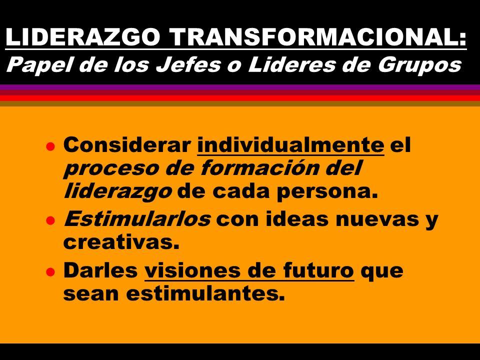 LIDERAZGO TRANSFORMACIONAL: Papel de los Jefes o Lideres de Grupos l Considerar individualmente el proceso de formación del liderazgo de cada persona.