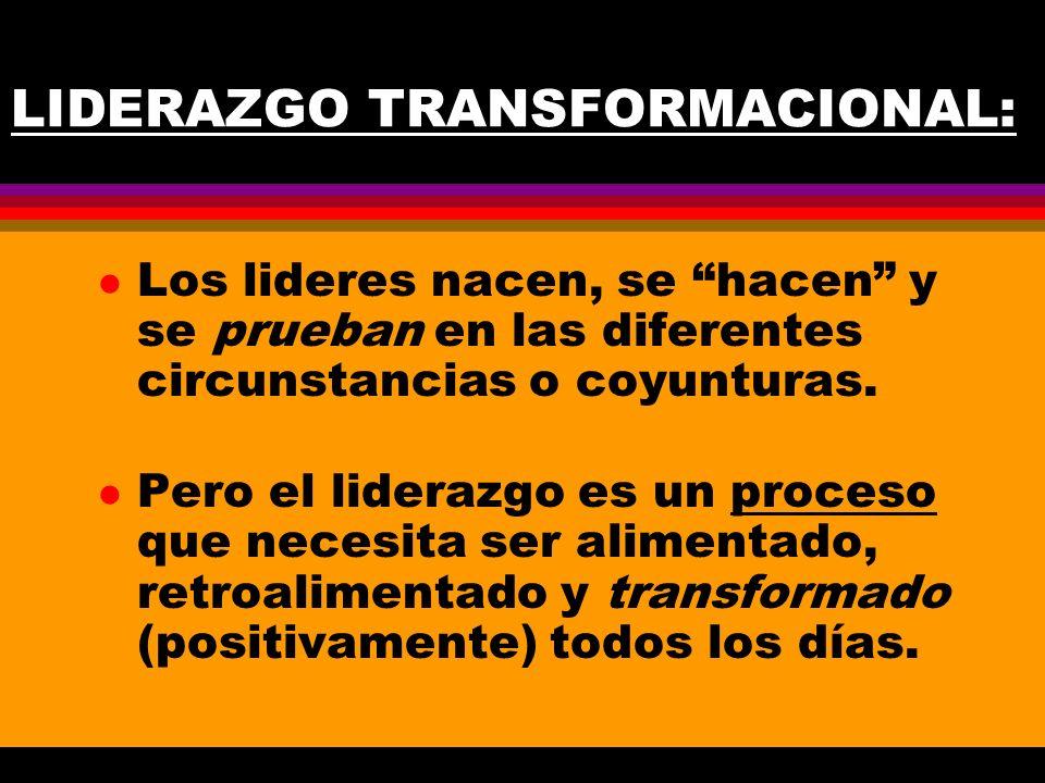 LIDERAZGO TRANSFORMACIONAL: l Los lideres nacen, se hacen y se prueban en las diferentes circunstancias o coyunturas. l Pero el liderazgo es un proces