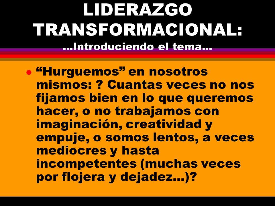 LIDERAZGO TRANSFORMACIONAL:...Introduciendo el tema... l Hurguemos en nosotros mismos: ? Cuantas veces no nos fijamos bien en lo que queremos hacer, o
