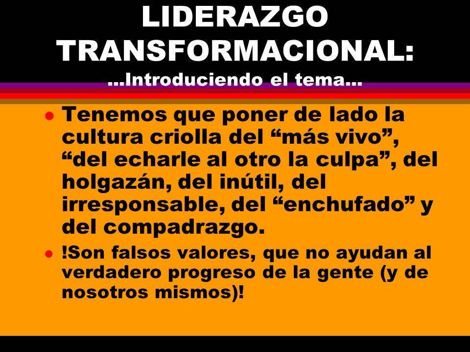 LIDERAZGO TRANSFORMACIONAL:...Introduciendo el tema... l Tenemos que poner de lado la cultura criolla del más vivo, del echarle al otro la culpa, del
