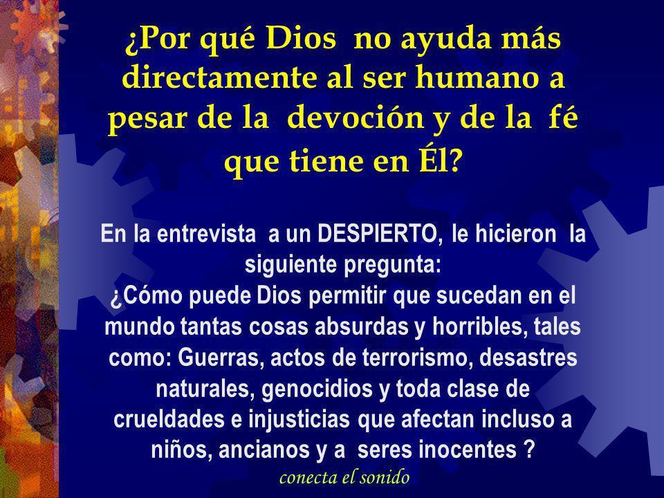 ¿Por qué Dios no ayuda más directamente al ser humano a pesar de la devoción y de la fé que tiene en Él.