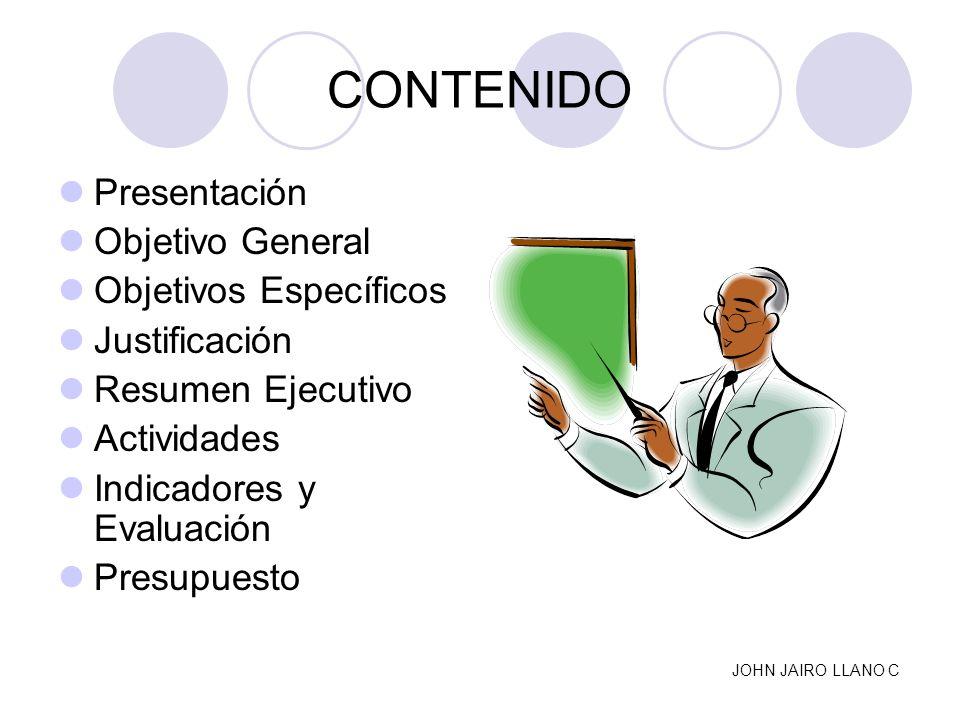 CONTENIDO Presentación Objetivo General Objetivos Específicos Justificación Resumen Ejecutivo Actividades Indicadores y Evaluación Presupuesto JOHN JA