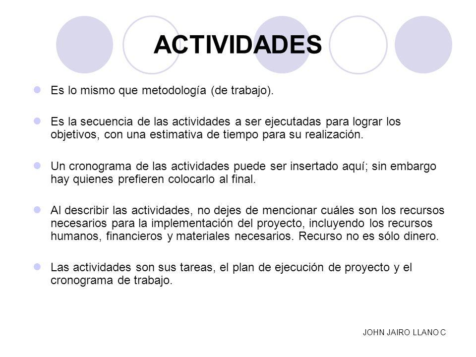 ACTIVIDADES Es lo mismo que metodología (de trabajo). Es la secuencia de las actividades a ser ejecutadas para lograr los objetivos, con una estimativ