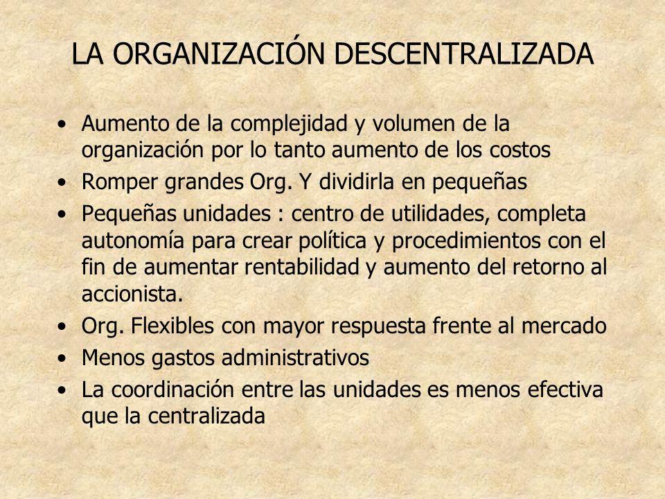 LA ORGANIZACIÓN DESCENTRALIZADA Aumento de la complejidad y volumen de la organización por lo tanto aumento de los costos Romper grandes Org. Y dividi