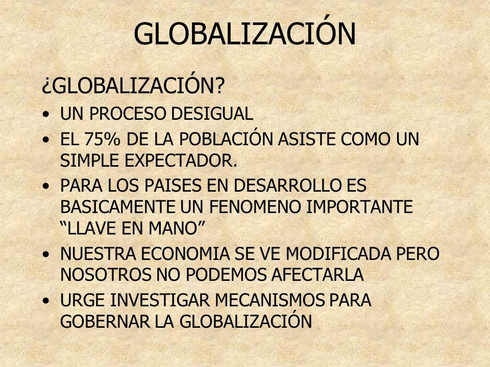GLOBALIZACIÓN ¿GLOBALIZACIÓN? UN PROCESO DESIGUAL EL 75% DE LA POBLACIÓN ASISTE COMO UN SIMPLE EXPECTADOR. PARA LOS PAISES EN DESARROLLO ES BASICAMENT