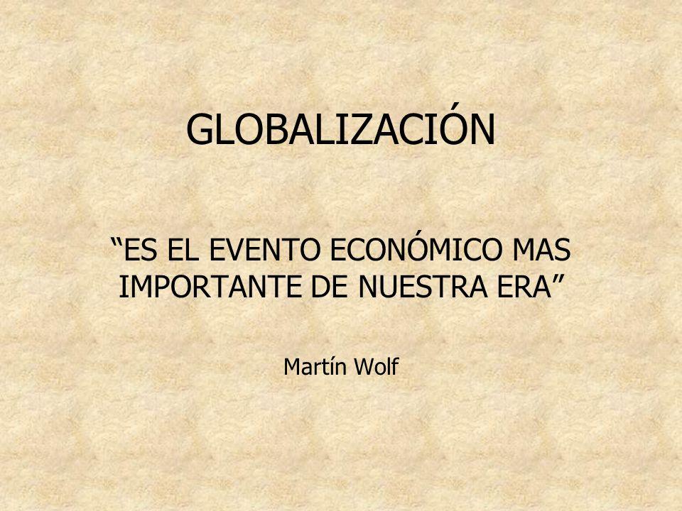 GLOBALIZACIÓN ES EL EVENTO ECONÓMICO MAS IMPORTANTE DE NUESTRA ERA Martín Wolf