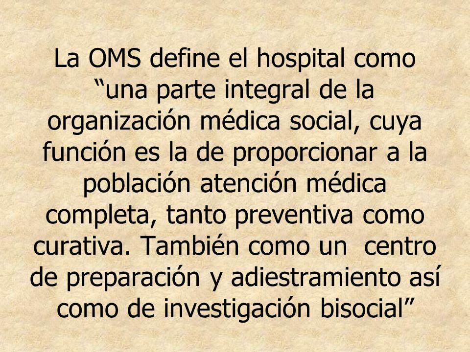 La OMS define el hospital como una parte integral de la organización médica social, cuya función es la de proporcionar a la población atención médica