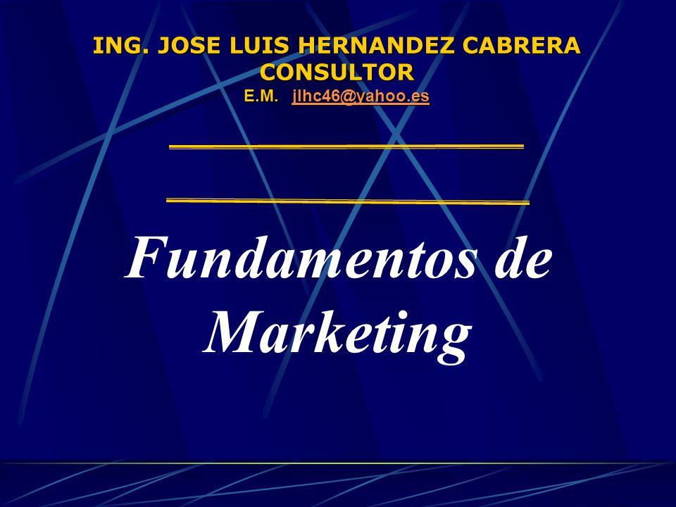 ING. JOSE LUIS HERNANDEZ CABRERA CONSULTOR E.M. jlhc46@yahoo.es jlhc46@yahoo.es Fundamentos de Marketing