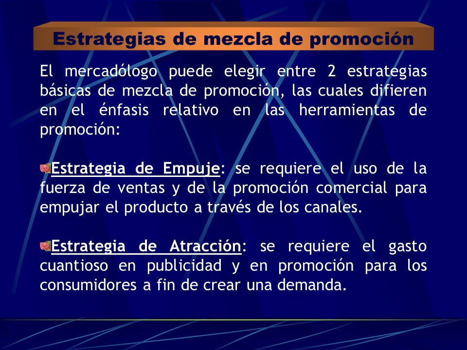 Estrategias de mezcla de promoción El mercadólogo puede elegir entre 2 estrategias básicas de mezcla de promoción, las cuales difieren en el énfasis r