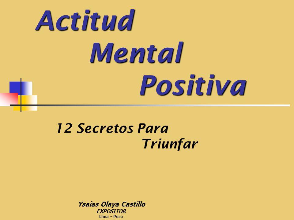 Actitud Mental Positiva Actitud Mental Positiva 12 Secretos Para Triunfar Ysaias Olaya Castillo EXPOSITOR Lima - Perú