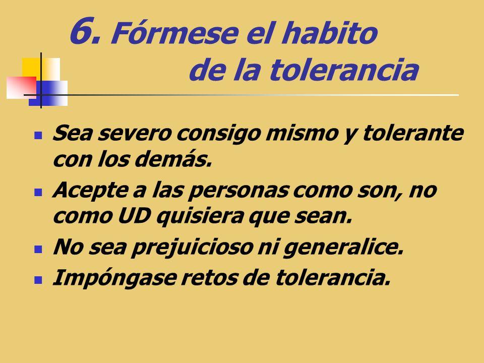 6.Fórmese el habito de la tolerancia Sea severo consigo mismo y tolerante con los demás.