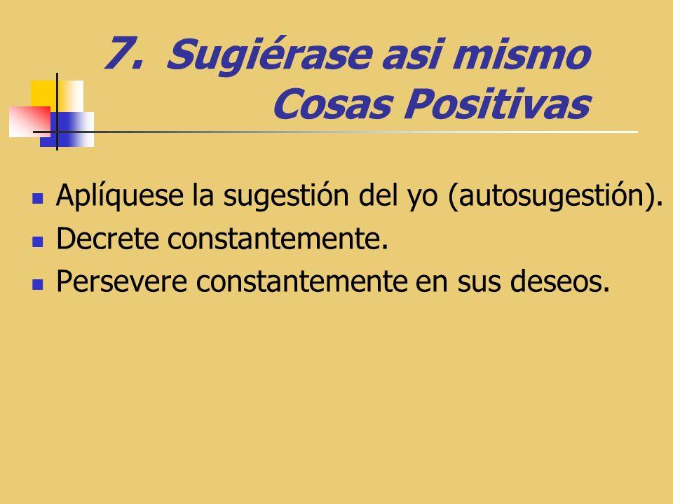 7.Sugiérase asi mismo Cosas Positivas Aplíquese la sugestión del yo (autosugestión).