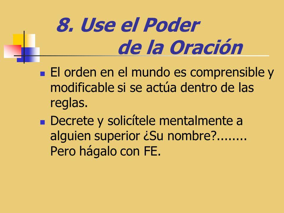 8. Use el Poder de la Oración El orden en el mundo es comprensible y modificable si se actúa dentro de las reglas. Decrete y solicítele mentalmente a