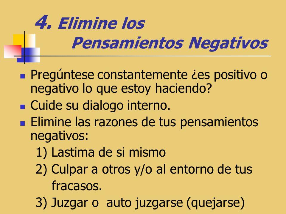 4. Elimine los Pensamientos Negativos Pregúntese constantemente ¿es positivo o negativo lo que estoy haciendo? Cuide su dialogo interno. Elimine las r