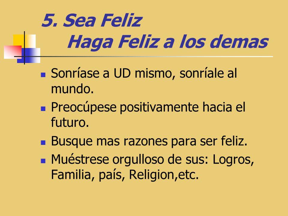 5.Sea Feliz Haga Feliz a los demas Sonríase a UD mismo, sonríale al mundo.
