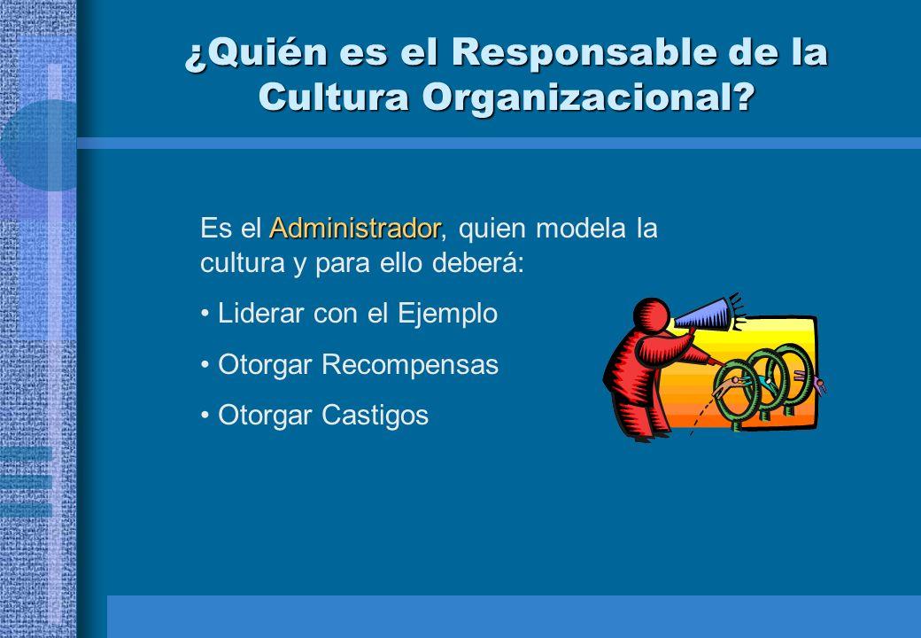 ¿Quién es el Responsable de la Cultura Organizacional? Administrador Es el Administrador, quien modela la cultura y para ello deberá: Liderar con el E