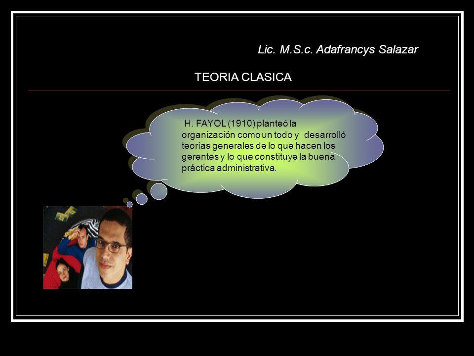 Lic. M.S.c. Adafrancys Salazar TEORIA CLASICA H. FAYOL (1910) planteó la organización como un todo y desarrolló teorías generales de lo que hacen los