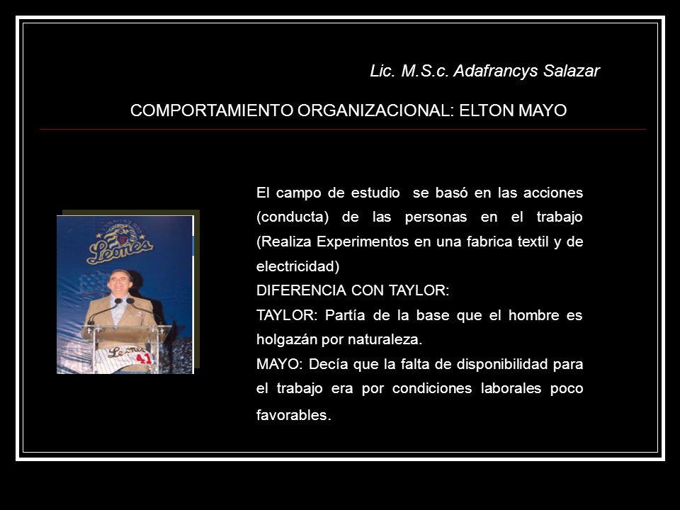 Lic. M.S.c. Adafrancys Salazar COMPORTAMIENTO ORGANIZACIONAL: ELTON MAYO El campo de estudio se basó en las acciones (conducta) de las personas en el
