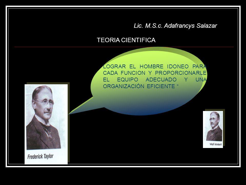Lic. M.S.c. Adafrancys Salazar LOGRAR EL HOMBRE IDONEO PARA CADA FUNCION Y PROPORCIONARLE EL EQUIPO ADECUADO Y UNA ORGANIZACIÓN EFICIENTE TEORIA CIENT