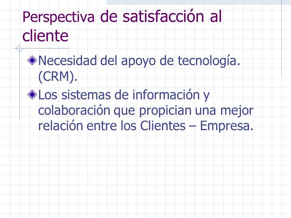 Perspectiva de satisfacción al cliente Necesidad del apoyo de tecnología. (CRM). Los sistemas de información y colaboración que propician una mejor re
