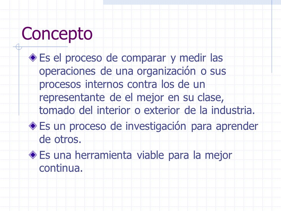 Concepto Es el proceso de comparar y medir las operaciones de una organización o sus procesos internos contra los de un representante de el mejor en su clase, tomado del interior o exterior de la industria.