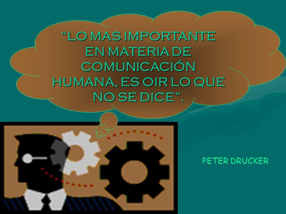 PETER DRUCKER LO MAS IMPORTANTE EN MATERIA DE COMUNICACIÓN HUMANA, ES OIR LO QUE NO SE DICE.