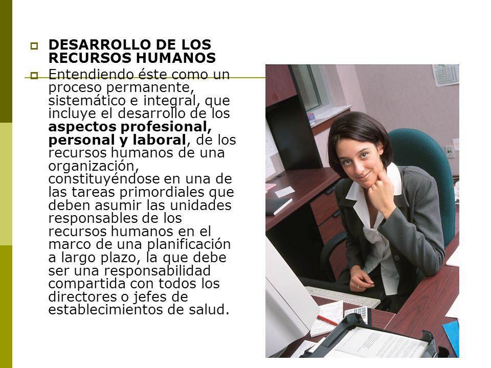 DESARROLLO DE LOS RECURSOS HUMANOS Entendiendo éste como un proceso permanente, sistemático e integral, que incluye el desarrollo de los aspectos prof