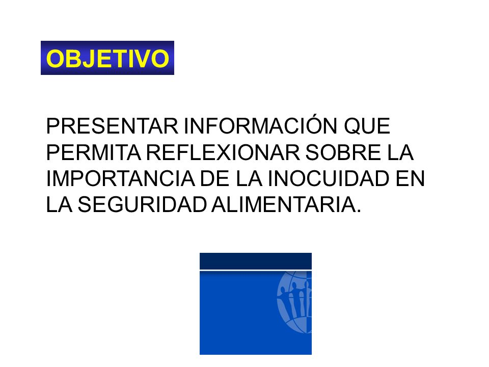 OBJETIVO PRESENTAR INFORMACIÓN QUE PERMITA REFLEXIONAR SOBRE LA IMPORTANCIA DE LA INOCUIDAD EN LA SEGURIDAD ALIMENTARIA.