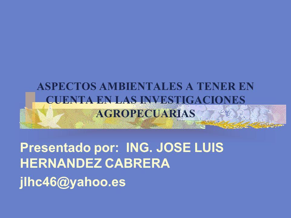 ASPECTOS AMBIENTALES A TENER EN CUENTA EN LAS INVESTIGACIONES AGROPECUARIAS Presentado por: ING. JOSE LUIS HERNANDEZ CABRERA jlhc46@yahoo.es
