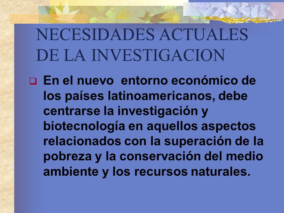 NECESIDADES ACTUALES DE LA INVESTIGACION En el nuevo entorno económico de los países latinoamericanos, debe centrarse la investigación y biotecnología