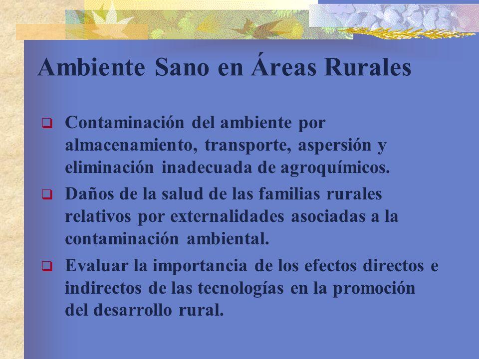 Ambiente Sano en Áreas Rurales Contaminación del ambiente por almacenamiento, transporte, aspersión y eliminación inadecuada de agroquímicos. Daños de
