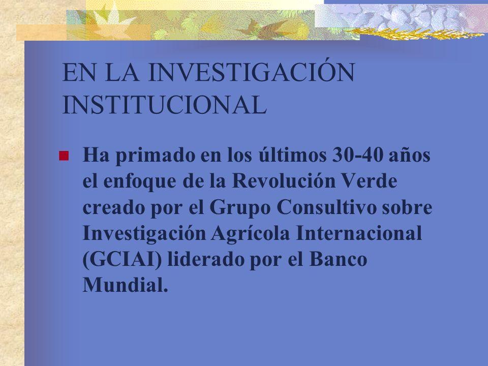 EN LA INVESTIGACIÓN INSTITUCIONAL Ha primado en los últimos 30-40 años el enfoque de la Revolución Verde creado por el Grupo Consultivo sobre Investig